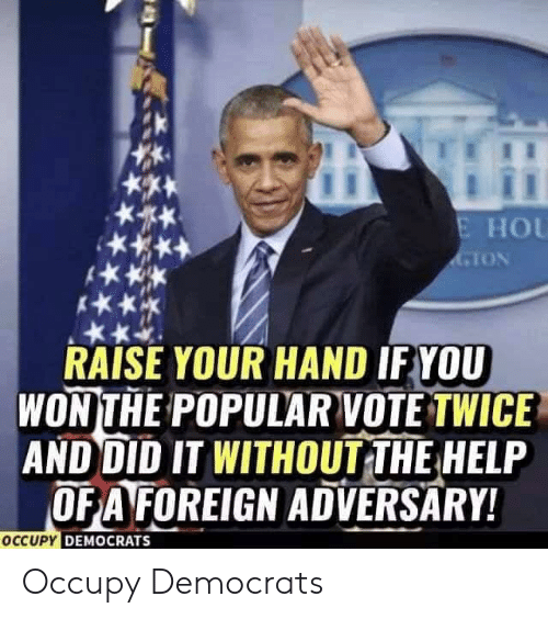 Help, The Help, and Did: E HOU  GION  RAISE YOUR HAND IFYOU  WONTHE POPULAR VOTE TWICE  AND DID IT WITHOUT THE HELP  OFA FOREIGN ADVERSARY!  OCCUPY DEMOCRATS Occupy Democrats