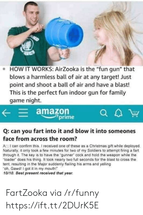 """Gawd: e HOW IT WORKS: AirZooka is the """"fun gun"""" that  blows a harmless ball of air at any target! Just  point and shoot a ball of air and have a blast!  This is the perfect fun indoor gun for family  game night.  amazon  CA  a4W  2prime  Q: can you fart into it and blow it into someones  face from across the room?  A I can confirm this. received one of these as a Christmas gift while deployed  Naturally, it only took a few minutes for two of my Soldiers to attempt firing a fart  through it. The key is to have the gunner"""" cock and hold the weapon while the  loader does his thing. It took nearly two full seconds for the blast to cross the  tent, resulting in the Major suddenly flailing his arms and yelling  oh, Gawd I got it in my mouth""""  10/10. Best present received that year. FartZooka via /r/funny https://ift.tt/2DUrK5E"""