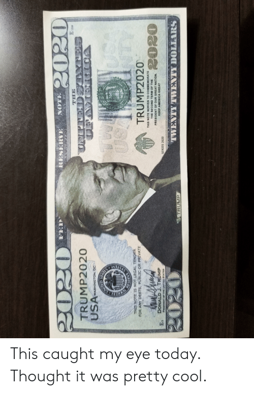 Cool, Today, and Trump: E is  TRUMP2020  WASHINGTON, DC  THIS NOTE IS NOT LEGAL TENDER  FOR ANY DEBTS, PUBLIC OR PRIVATE  TRUMP2020  THIS NOTE SERVES TO CO MEMORATE  THE SECOND TERM OF THE  PRESIDENT OF OUR GREAT NATION.  E DONAD J TRUMP  SERIES 2020  TRUMP This caught my eye today. Thought it was pretty cool.