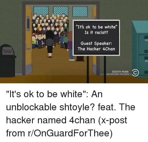 """4Chan X: e  """"It's ok to be white  Is it racist?  Guest Speaker:  The Hacker 4Chan  TRASH  SOUTH PARK  ALL NEW NEXT WED 10PM """"It's ok to be white"""": An unblockable shtoyle? feat. The hacker named 4chan (x-post from r/OnGuardForThee)"""