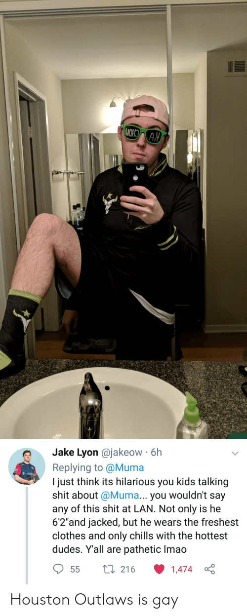 "Clothes, Lmao, and Houston: e Jake Lyon @jakeow 6h  Replying to @Muma  I just think its hilarious you kids talking  shit about @Muma... you wouldn't say  any of this shit at LAN. Not only is he  6'2""and jacked, but he wears the freshest  clothes and only chills with the hottest  dudes. Yall are pathetic lmao  T Mobi  55 t 216 1474  1,474 Houston Outlaws is gay"