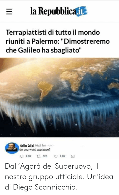 "Italian (Language), Applause, and Galileo: E la Repubblica it  Terrapiattisti di tutto il mondo  riuniti a Palermo: ""Dimostreremo  che Galileo ha sbagliato""  Galileo Galilel Gall leo -Ape  do you want applause? Dall'Agorà del Superuovo, il nostro gruppo ufficiale. Un'idea di Diego Scannicchio."