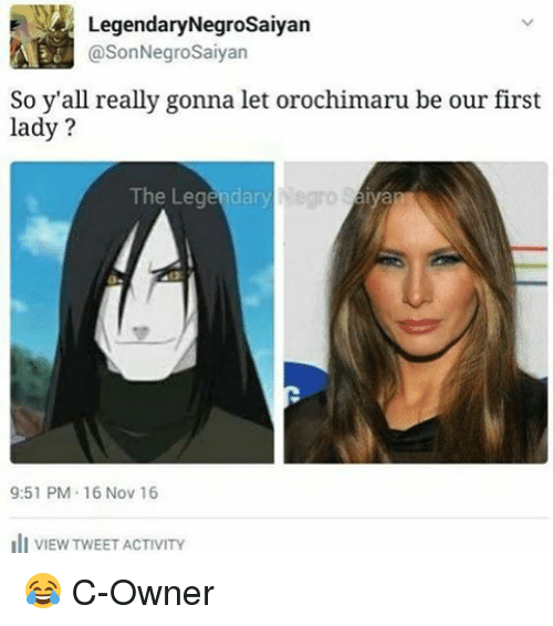 First Ladies: E Legendary Negrosaiyan  @SonNegroSaiyan  So y'all really gonna let orochimaru be our first  lady?  The Legendary  9:51 PM 16 Nov 16  ill VIEW TWEET ACTIVITY 😂 C-Owner