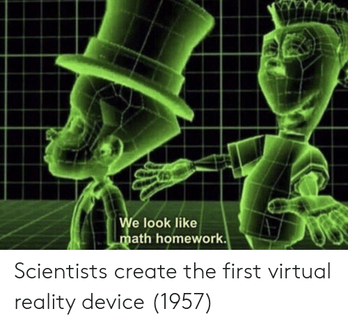 Virtual Reality: e look like  ath homework. Scientists create the first virtual reality device (1957)
