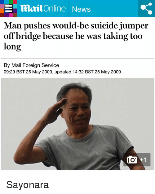 25 May: E mailOnline News  Man pushes would-be suicide jumper  off bridge because he was taking too  long  By Mail Foreign Service  09:29 BST 25 May 2009, updated 14:32 BST 25 May 2009 Sayonara
