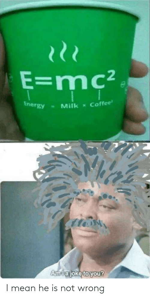 Energy: E=mc²  Coffee  Energy  Milk  Amlajoke to you? I mean he is not wrong