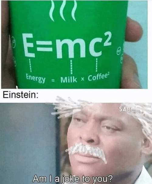 Einstein: E=mc2  Energy  Coffee  Milk  X  Einstein:  SABS  Am I a joke to you?