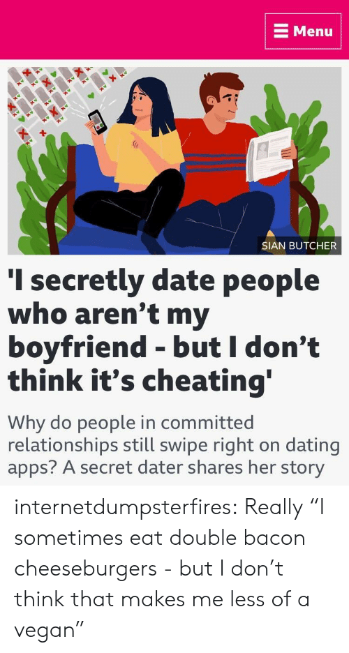 """Cheating, Dating, and Relationships: E Menu  SIAN BUTCHER  I secretly date people  who aren't my  boyfriend - but I don't  think it's cheating  Why do people in committed  relationships still swipe right on dating  apps? A secret dater shares her story internetdumpsterfires:  Really  """"I sometimes eat double bacon cheeseburgers - but I don't think that makes me less of a vegan"""""""
