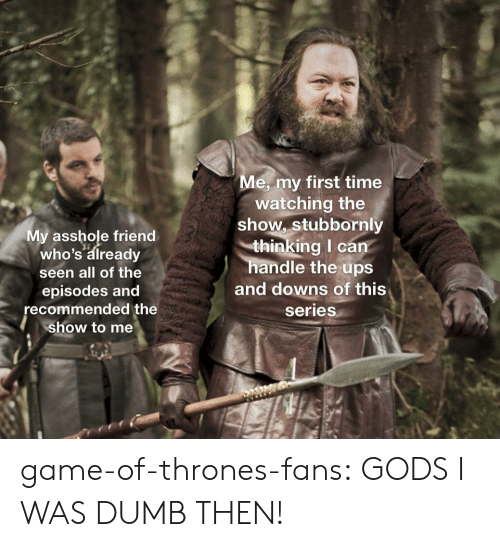 My First Time: e, my first time  My asshole friend  who's already  seen all of the  episodes and  recommended the  show to me  watching the  show, stubbornly  thinking I can  handle the ups  and downs of this  series game-of-thrones-fans:  GODS I WAS DUMB THEN!