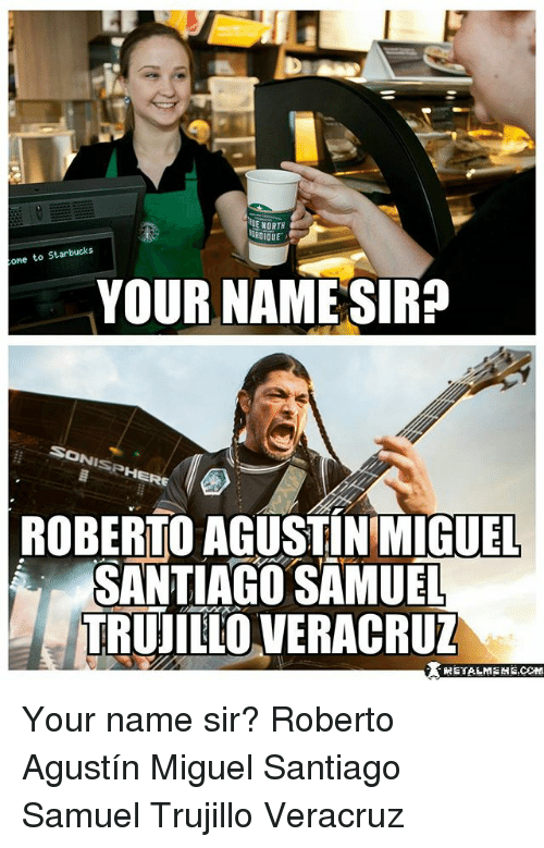Memes, Starbucks, and Miguel: E NORTH  RDIQUE  one to Starbucks  YOUR NAME SIR?  ONI  NIS  ISPHERE  RE  ROBERTO AGUSTINMIGUEL  SANTIAGO SAMUEL  TRUILLO VERACRUZ  NETALMEME COH Your name sir? Roberto Agustín Miguel Santiago Samuel Trujillo Veracruz