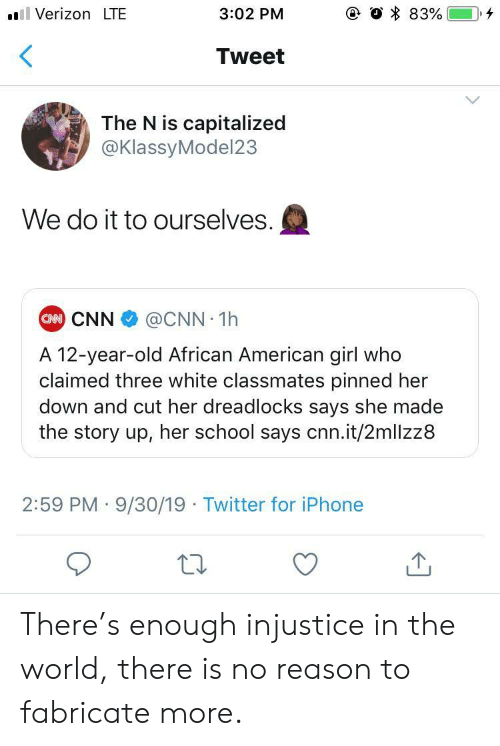 cnn.com, Iphone, and School: e O 83%  Verizon LTE  3:02 PM  Tweet  The N is capitalized  @KlassyModel23  We do it to ourselves.  CAN CNN  @CNN 1h  A 12-year-old African American girl who  claimed three white classmates pinned her  down and cut her dreadlocks says she made  the story up, her school says cnn.it/2mllzz8  2:59 PM 9/30/19 Twitter for iPhone There's enough injustice in the world, there is no reason to fabricate more.