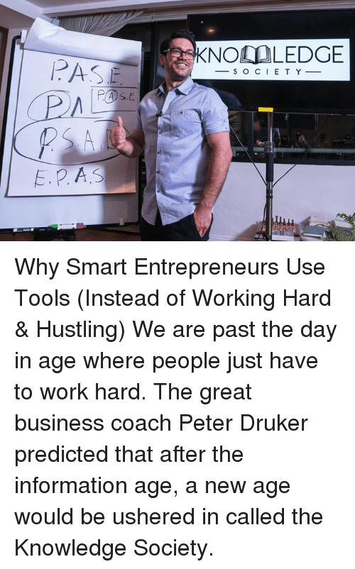 hustling: E. P A.S  KNOO LEDGE  S O C I E T Y Why Smart Entrepreneurs Use Tools (Instead of Working Hard & Hustling) We are past the day in age where people just have to work hard. The great business coach Peter Druker predicted that after the information age, a new age would be ushered in called the Knowledge Society.