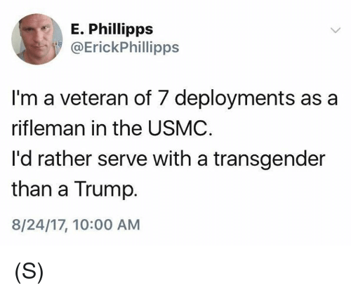 a transgender: E. Phillipps  @ErickPhillipps  I'm a veteran of 7 deployments as a  rifleman in the USMC  I'd rather serve with a transgender  than a Trump.  8/24/17, 10:00 AM (S)