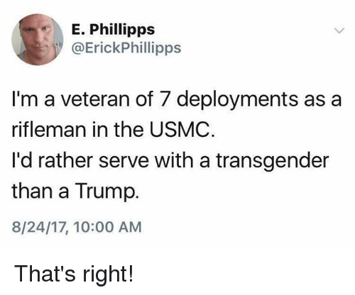 a transgender: E. Phillipps  @ErickPhillipps  I'm a veteran of 7 deployments as a  rifleman in the USMC  I'd rather serve with a transgender  than a Trump.  8/24/17, 10:00 AM That's right!