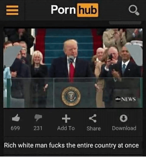 Memes, Porn Hub, and 🤖: E Porn  hub  Q.  NEWS  699 231  Add To  Share  Download  Rich white man fucks the entire country at once