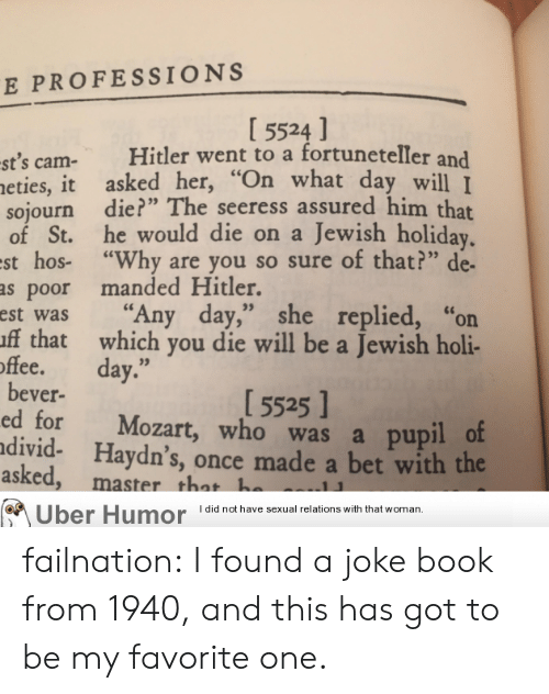 """holi: E PROFESSIONS  I 5524 ]  st's cam- Hitler went to a fortuneteller and  eties, it asked her,""""  sojourn die?"""" The seeress assured him that  of St. he would die on a Jewish holiday  st hos- """"Why are you so sure of that?"""" de-  as poor manded Hitler.  est was """"Any day,"""" she replied, """"or  ff that which you die will be a Jewish holi-  hat day wll I  offee. day.""""  15525 ]  bever-  ed for Mozart, who was a pupil o  divid- Haydn's, once made a bet with the  asked  , master that h  Uber Humor Idid not have sexual relations with that woman, failnation:  I found a joke book from 1940, and this has got to be my favorite one."""