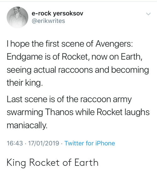 Iphone, Twitter, and Army: e-rock yersoksov  @erikwrites  I hope the first scene of Avengers:  Endgame is of Rocket, now on Earth,  seeing actual raccoons and becoming  their king.  Last scene is of the raccoon army  swarming Thanos while Rocket laughs  maniacally.  16:43 17/01/2019 Twitter for iPhone King Rocket of Earth