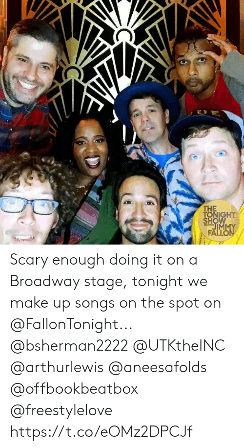 make up: E  THE  TONIGHT  SHOW  JIMMY  FALLON  TARM Scary enough doing it on a Broadway stage, tonight we make up songs on the spot on @FallonTonight... @bsherman2222 @UTKtheINC @arthurlewis @aneesafolds @offbookbeatbox @freestylelove https://t.co/eOMz2DPCJf