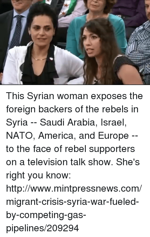 Pipeliner: E This Syrian woman exposes the foreign backers of the rebels in Syria -- Saudi Arabia, Israel, NATO, America, and Europe -- to the face of rebel supporters on a television talk show.  She's right you know: http://www.mintpressnews.com/migrant-crisis-syria-war-fueled-by-competing-gas-pipelines/209294