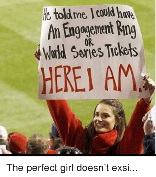Funny, Perfect Girl, and Girl: e toldme I could hve  An Engagenent Ring  World Series Tiokets  0R  HEREI AM The perfect girl doesn't exsi...