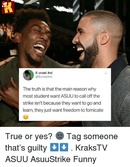 Funny, Memes, and True: E-zrael Ani  @EzraelAni  The truth is that the main reason why  most student want ASUU to call off the  strike isn't because they want to go and  learn, they just want freedom to fornicate True or yes? 🌚 Tag someone that's guilty ⬇️⬇️ . KraksTV ASUU AsuuStrike Funny