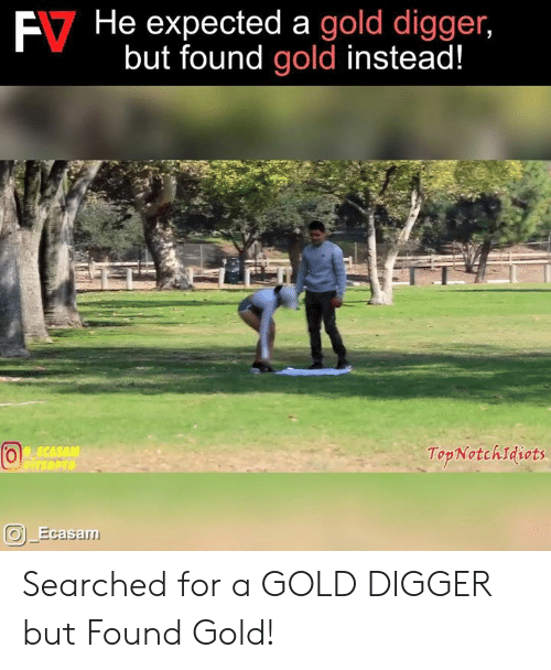 gold digger: E7  He  expected  a  gold  digger,  but found gold instead!  TopNotchIdiots  Ecasa Searched for a GOLD DIGGER but Found Gold!