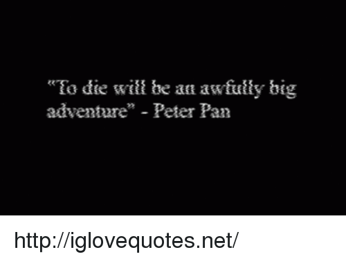 "Peter Pan: ""Ea die will be an awfultly big  adventure"" - Peter Pan http://iglovequotes.net/"