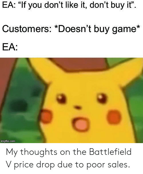 """Battlefield: EA: """"If you don't like it, don't buy it""""  Customers: *Doesn't buy game*  EA:  imgflap.conm My thoughts on the Battlefield V price drop due to poor sales."""