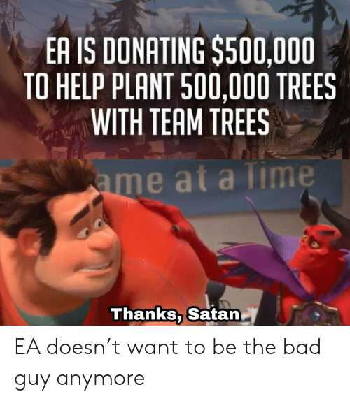 Bad, Help, and Time: EA IS DONATING $500,000  TO HELP PLANT 500,000 TREES  WITH TEAM TREES  ame at a Time  Thanks, Satan EA doesn't want to be the bad guy anymore