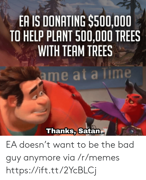 Bad, Memes, and Help: EA IS DONATING $500,000  TO HELP PLANT 500,000 TREES  WITH TEAM TREES  ame at a Time  Thanks, Satan EA doesn't want to be the bad guy anymore via /r/memes https://ift.tt/2YcBLCj