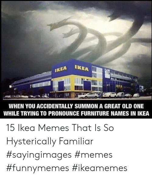 Ikea, Memes, and Furniture: EA LKEA  WHEN YOU ACCIDENTALLY SUMMON A GREAT OLD ONE  WHILE TRYING TO PRONOUNCE FURNITURE NAMES IN IKEA 15 Ikea Memes That Is So Hysterically Familiar #sayingimages #memes #funnymemes #ikeamemes