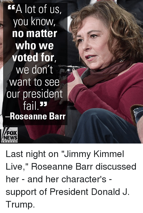"""Roseanne Barr: EA lot of us,  you knowW,  no matter  who we  voted for,  we don't  want to see  our president  ail 3>  Roseanne Barr  FOX  NEWS Last night on """"Jimmy Kimmel Live,"""" Roseanne Barr discussed her - and her character's - support of President Donald J. Trump."""