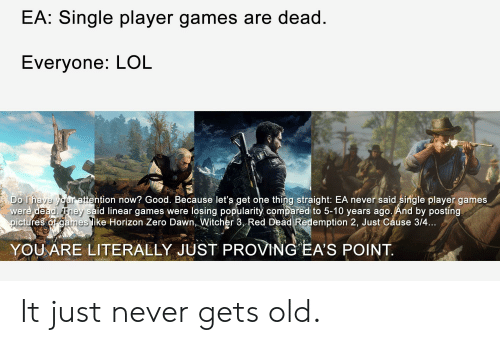 Lol, Zero, and Dawn: EA: Single player games are dead  Evervone; LOL  ttention now? Good. Because let's get ohe thing straight: EA never said single player games  were dead They said linear games were losing popularity compared to 5-10 years ago.And by postíng  pictures of games ike Horizon Zero Dawn, Witcher 3, Red Dead Redemption 2, Just Cause 3/4  YOUARE LITERALLY JUST PROVING EA'S POINT It just never gets old.