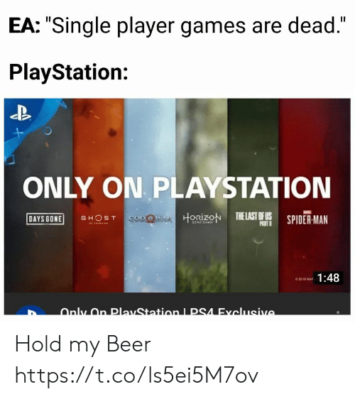 "horizon: EA: ""Single player games are dead.""  PlayStation:  ONLY ON PLAYSTATION  DAYS GONE GHOST  HORİZON TELASTOFUS SPIDER-MAN  PART  1:48 Hold my Beer https://t.co/ls5ei5M7ov"