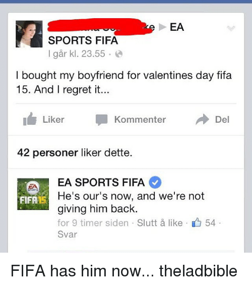 Fifa 15: EA  SPORTS FIFA  I gar kl. 23.55  bought my boyfriend for valentines day fifa  15. And I regret it...  Del  Liker  Kommenter  42 personer liker dette.  EA SPORTS FIFA  He's our's now, and we're not  FIFA S  giving him back.  for 9 timer siden Slutt like 54  Svar FIFA has him now... theladbible