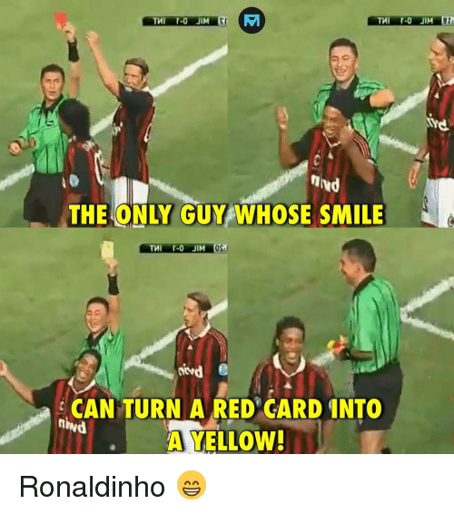 red card: EA  THE ONLY GUY WHOSE SMILE  CAN TURN A RED CARD INTO  A YELLOW  ihvd Ronaldinho 😁