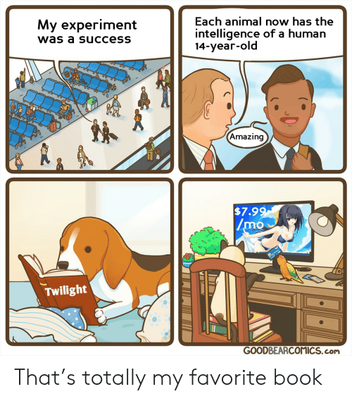 Twilight: Each animal now has the  My experiment  intelligence of a human  14-year-old  was a success  Amazing  $7.99  /mo  Twilight  GOODBEARCOMICS.com That's totally my favorite book