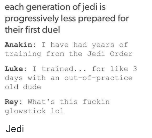Dude, Jedi, and Lol: each generation of jedi is  progressively less prepared for  their first duel  Anakin: I have had years of  training from the Jedi Order  Luke: I trained... for like 3  days with an out-of-practice  old dude  Rey: What's this fuckin  glowstick lol Jedi
