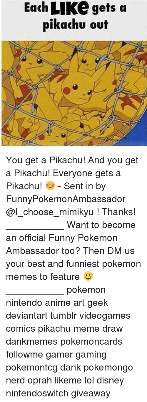 Meme Draw: Each LIKe gets a  pikachu out You get a Pikachu! And you get a Pikachu! Everyone gets a Pikachu! 😊 - Sent in by FunnyPokemonAmbassador @I_choose_mimikyu ! Thanks! ___________ Want to become an official Funny Pokemon Ambassador too? Then DM us your best and funniest pokemon memes to feature 😀 ___________ pokemon nintendo anime art geek deviantart tumblr videogames comics pikachu meme draw dankmemes pokemoncards followme gamer gaming pokemontcg dank pokemongo nerd oprah likeme lol disney nintendoswitch giveaway