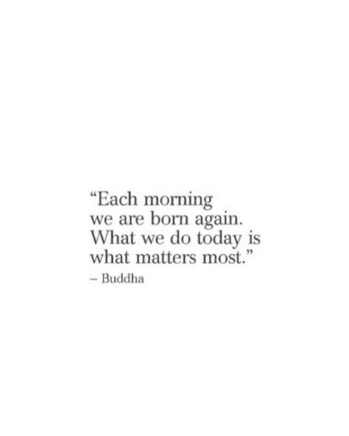 """Buddha, Today, and What: """"Each morning  we are born again  What we do today is  what matters most.""""  - Buddha"""