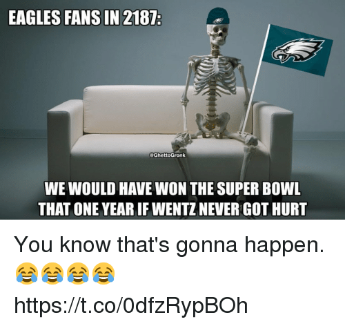 Philadelphia Eagles, Super Bowl, and Never: EAGLES FANS IN 2187  @GhettoGronk  WE WOULD HAVE WON THE SUPER BOWL  THAT ONE YEAR IF WENTZ NEVER GOT HURT You know that's gonna happen. 😂😂😂😂 https://t.co/0dfzRypBOh