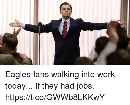 Philadelphia Eagles, Work, and Jobs: Eagles fans walking into work today...  If they had jobs. https://t.co/GWWb8LKKwY