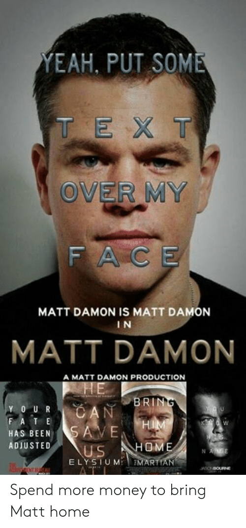 Matt Damon: EAH, PUT SOME  T EX T  OVER MY  FACE  MATT DAMON IS MATT DAMON  I N  MATT DAMON  A MATT DAMON PRODUCTION  BRIN  Y O UR  HAS BEENSAVE  ADIUSTED  US HOME  E LYSTUM EMARTIAN Spend more money to bring Matt home