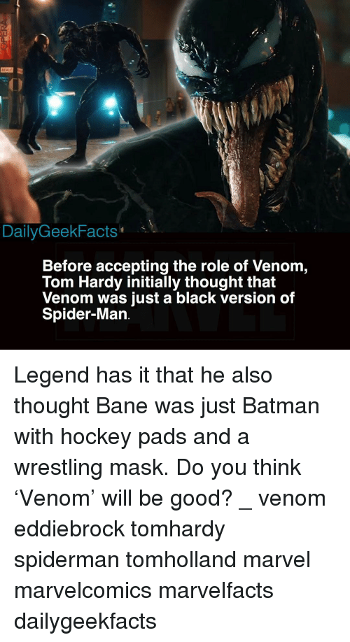 Bane, Batman, and Hockey: EALE  DailyGeekFacts*  Before accepting the role of Venom,  Tom Hardy initially thought that  Venom was just a black version of  Spider-Man Legend has it that he also thought Bane was just Batman with hockey pads and a wrestling mask. Do you think 'Venom' will be good? _ venom eddiebrock tomhardy spiderman tomholland marvel marvelcomics marvelfacts dailygeekfacts