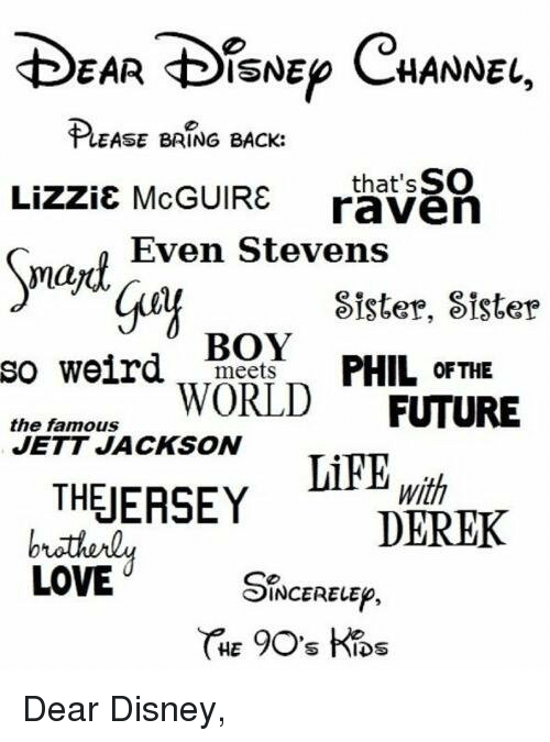 even stevens: EAR DISNEp CHANNEL,  EASE BRING BACK:  Lizzie McGUIRE that SSO  raven  Even Stevens  may  Sister, Sister  BOY  so weird  meets  PHIL OF THE  the famous  WORLD  FUTURE  JETT JACKSON  THEJERSEY  With  DEREK  LOVE  INCERELEp,  HET  S hIDS Dear Disney,