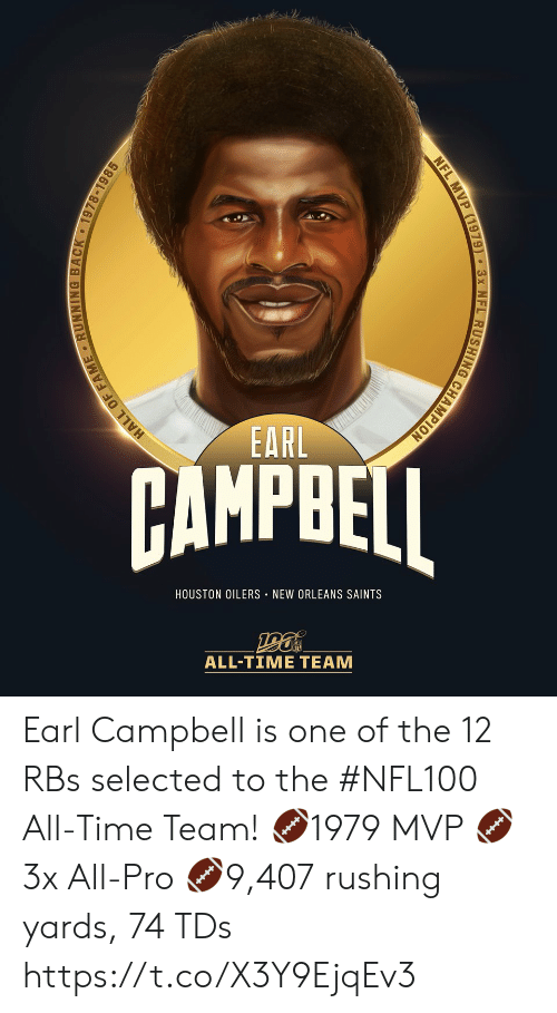 Houston: EARL  AMPBEI  HOUSTON OILERS NEW ORLEANS SAINTS  ALL-TIME TEAM  HALL OF FAME RUNNING BACK 1978-1985  NFL MVP (1979) 3x NFL RUSHING CHAMPION Earl Campbell is one of the 12 RBs selected to the #NFL100 All-Time Team!  🏈1979 MVP 🏈3x All-Pro 🏈9,407 rushing yards, 74 TDs https://t.co/X3Y9EjqEv3