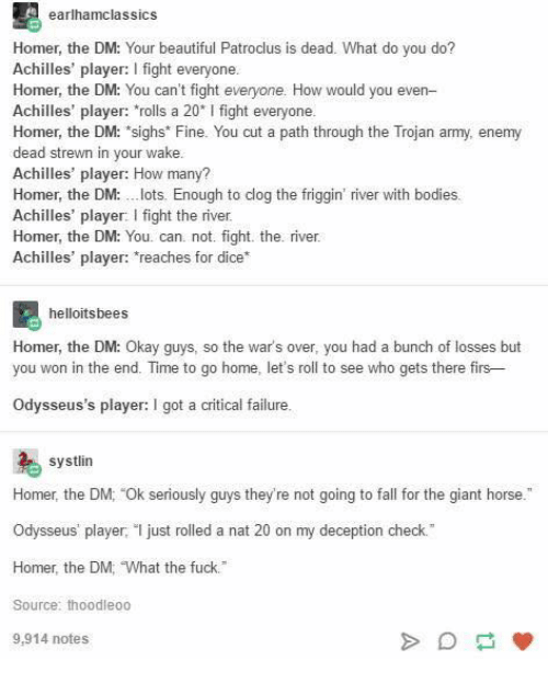 "Beautiful, Bodies , and Fall: earlhamclassics  Homer, the DM: Your beautiful Patroclus is dead. What do you do?  Achilles' player: I fight everyone  Homer, the DM: You can't fight everyone. How would you even-  Achilles' player: rolls a 20* I fight everyone  Homer, the DM: ""sighs* Fine. You cut a path through the Trojan army, enemy  dead strewn in your wake  Achilles' player: How many?  Homer, the DM:lots. Enough to clog the friggin' river with bodies  Achilles' player: I fight the river  Homer, the DM: You. can. not. fight. the. river  Achilles' player: reaches for dice*  helloitsbees  kay guys, so the war's over, you had a bunch of losses but  Homer, the DM: O  you won in the end. Time to go home, let's roll to see who gets there firs--  Odysseus's player: I got a critical failure  systlin  Homer, the DM: Ok seriously guys they're not going to fall for the giant horse.  Odysseus' player just rolled a nat 20 on my deception check.  Homer, the DM, ""What the fuck.  Source: thoodleoo  9,914 notes"