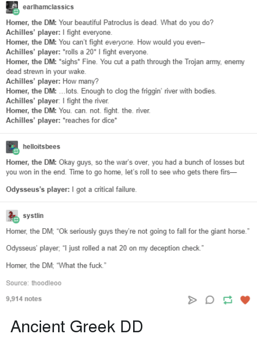 """Beautiful, Bodies , and Fall: earlhamclassics  Homer, the DM: Your beautiful Patroclus is dead. What do you do?  Achilles' player: I fight everyone  Homer, the DM: You can't fight  Achilles' player: """"rolls a 20* I fight everyone  Homer, the DM: """"sighs* Fine. You cut a path through the Trojan army, enemy  dead strewn in your wake  Achilles' player: How many?  Homer, the DM: .lots. Enough to clog the friggin' river with bodies.  Achilles' player: I fight the river  Homer, the DM: You. can. not. fight. the. river  Achilles' player: reaches for dice*  How would you even  helloitsbees  Homer, the DM: O  you won in the end. Time to go home, let's roll to see who gets there firs-  kay guys, so the  war's over, you had a bunch of losses but  Odysseus's player: I got a critical failure  systlin  Homer, the DM; """"Ok seriously guys they're not going to fall for the giant horse.  Odysseus' player, """" just rolled a nat 20 on my deception check.  Homer, the DM, What the fuck.  Source: thoodleoo  9,914 notes Ancient Greek DD"""
