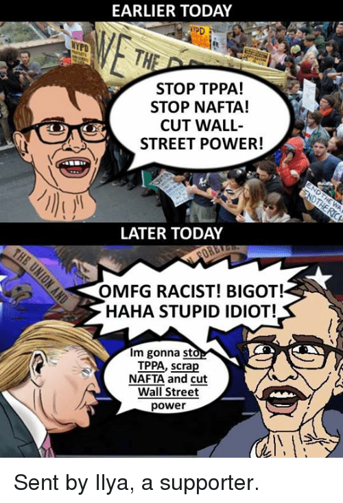 Memes, Power, and Today: EARLIER TODAY  STOP TPPA!  STOP NAFTA!  CUT WALL  STREET POWER!  LATER TODAY  OMFG RACIST! BIGOT!  HAHA STUPID IDIOT!  im gonna st  IPPA, scrap  NAFTA and cut  Wall Street  power Sent by Ilya, a supporter.