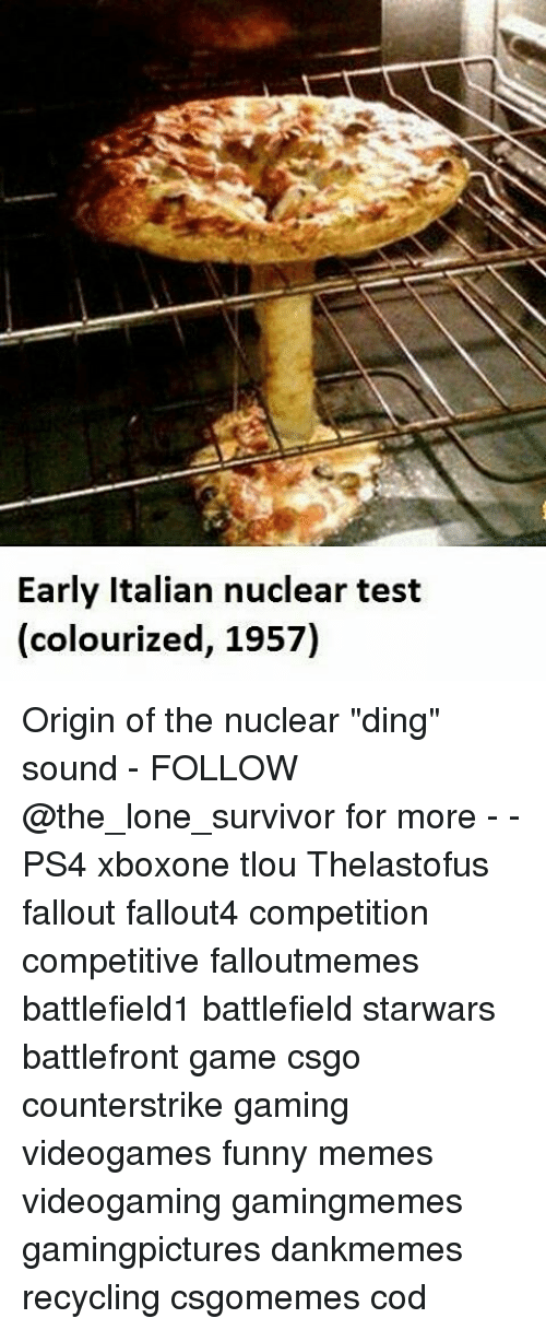 "Memes, Battlefront, and 🤖: Early Italian nuclear test  (colourized, 1957) Origin of the nuclear ""ding"" sound - FOLLOW @the_lone_survivor for more - - PS4 xboxone tlou Thelastofus fallout fallout4 competition competitive falloutmemes battlefield1 battlefield starwars battlefront game csgo counterstrike gaming videogames funny memes videogaming gamingmemes gamingpictures dankmemes recycling csgomemes cod"